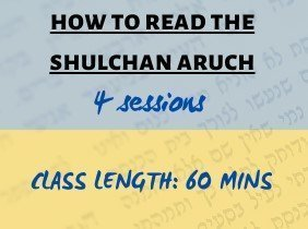 How to Read the Shulchan Aruch (4 sessions)